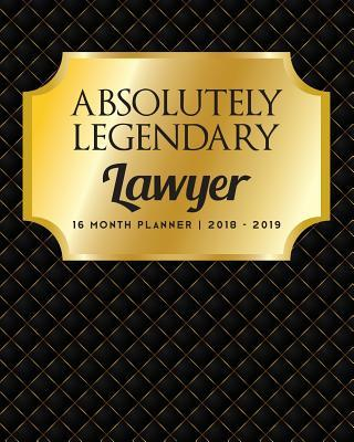 Absolutely Legendary Lawyer  16 Month Planner 2018 - 2019