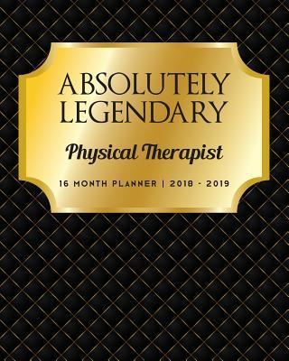 Absolutely Legendary Physical Therapist  16 Month Planner 2018 - 2019