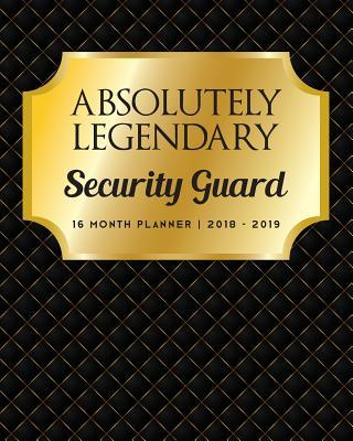 Absolutely Legendary Security Guard  16 Month Planner 2018 - 2019