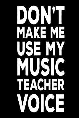 Don't Make Me Use My Music Teacher Voice  Back to School Notebook Gag Gift for Music Class Teachers