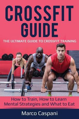 Crossfit Guide  The Ultimate Guide to Crossfit Training! How to Train, How to Learn Mental Strategies and What to Eat.