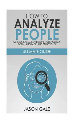 How to Analyze People Quickly, Facial Expressions, Psychology, Body Language, and Behaviors  Ultimate Guide