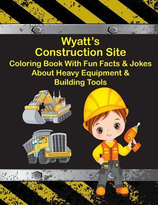 Wyatt's Construction Site Coloring Book with Fun Facts & Jokes about Heavy Equipment & Building Tools