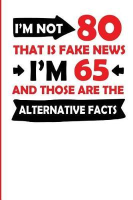 I'm Not 80 That Is Fake News I'm 65 and Those Are the Alternative Facts  College Rulled Lined Notebook for a 80 Year Old Young Birthday Boy or Girl