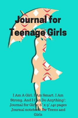 Journal for Teenage Girls : I Am a Girl. I Am Smart. I Am Strong. and I Can Do Anything!; Journal for Girls: 6 X 9,140 Pages Journal Notebook for Teens and Girls