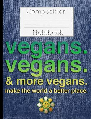 Vegans Vegans & More Vegans Composition Notebook  Make the World a Better Place College Ruled Lined 200 Page Book (7.44 X 9.69)