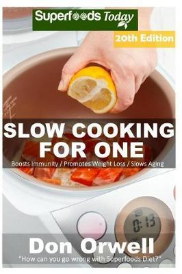 Slow Cooking for One  Over 205 Quick & Easy Gluten Free Low Cholesterol Whole Foods Slow Cooker Meals Full of Antioxidants & Phytochemicals