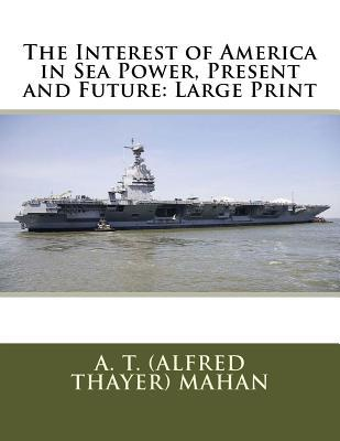 The Interest of America in Sea Power, Present and Future  Large Print