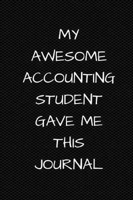 My Awesome Accounting Student Gave Me This Journal  6 X 9 - 110 Pages - Wide Ruled Lined Journal Diary Notebook- Great Gift for Teachers from Their Students.