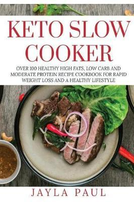 Keto Slow Cooker  Over 100 Healthy High Fats, Low Carb and Moderate Protein Recipe Cookbook for Rapid Weight Loss and a Healthy Lifestyle