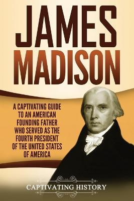 James Madison  A Captivating Guide to an American Founding Father Who Served as the Fourth President of the United States of America