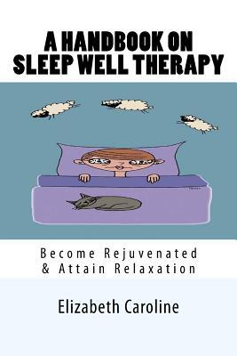 A Handbook on Sleep Well Therapy : Become Rejuvenated & Attain Relaxation