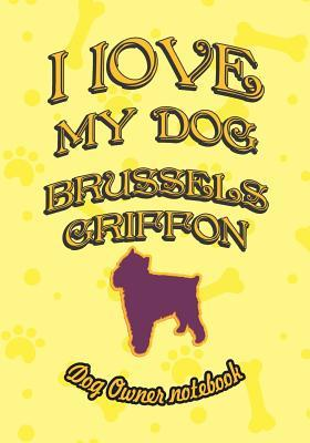 I Love My Dog Brussels Griffon - Dog Owner Notebook  Doggy Style Designed Pages for Dog Owner's to Note Training Log and Daily Adventures.
