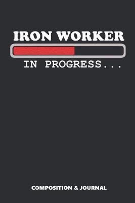 Iron Worker in Progress  Composition Notebook, Funny Birthday Journal for Steel Factory Employees to Write on