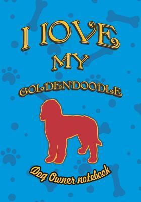 I Love My Goldendoodle - Dog Owner Notebook : Doggy Style Designed Pages for Dog Owner to Note Training Log and Daily Adventures.