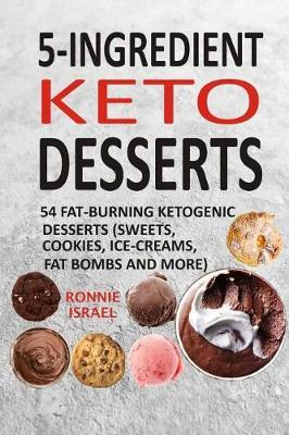 5-Ingredient Keto Desserts  54 Fat-Burning Ketogenic Desserts (Sweets, Cookies, Ice-Creams, Fat Bombs and More)