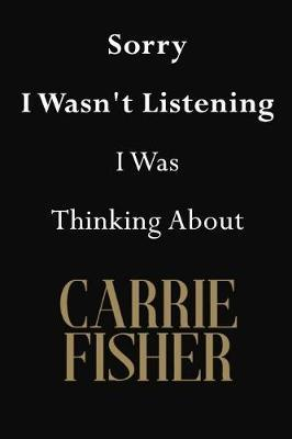 Sorry I Wasn't Listening I Was Thinking About Carrie Fisher  Carrie Fisher Journal Diary Notebook