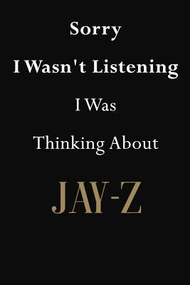 Sorry I Wasn't Listening I Was Thinking About Jay-Z  Jay-Z Journal Diary Notebook