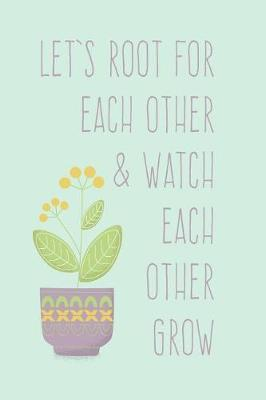 Le's Root for Each Other and Watch Each Other Grow  Team Motivational Journal