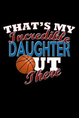 That's My Incredible Daughter Out There  Basketball Daughter Blank Lined Journal, Gift Notebook for Mom & Dad (150 Pages)