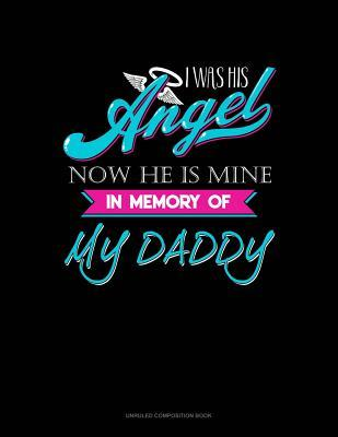 I Was His Angel Now He Is Mine in Memory of My Daddy  Unruled Composition Book