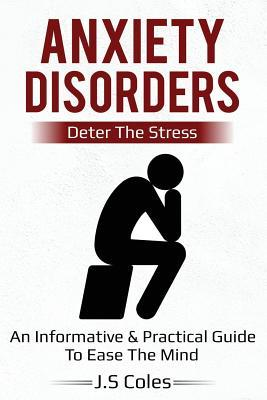 Anxiety Disorders - Deter the Stress  An Informative & Practical Guide to Ease the Mind