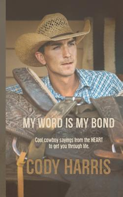 Cody Harris  My Word Is My Bond Cool Cowboy Sayings from the Heart to Get You Through Life