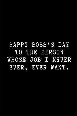 Happy Boss's Day to the Person Whose Job I Never Ever, Ever Want.  A Funny Wide Ruled Line Paper Notebook