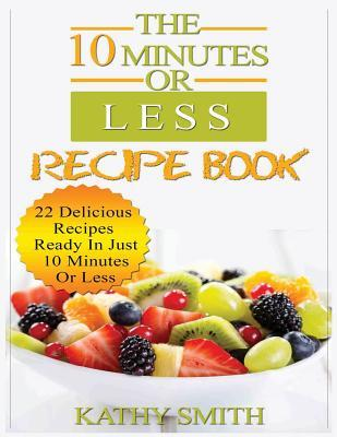 The 10 Minutes or Less Recipe Book  22 Delicious Recipes Ready in Just 10 Minutes or Less