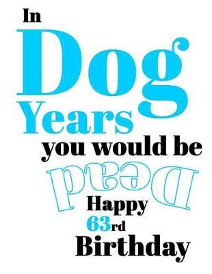 Happy 63rd Birthday  In Dog Years You Would Be Dead Funny Birthday Journal with 105 Lined Pages to Write in