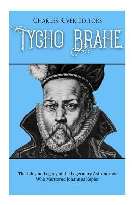 Tycho Brahe : The Life and Legacy of the Legendary Astronomer Who Mentored Johannes Kepler