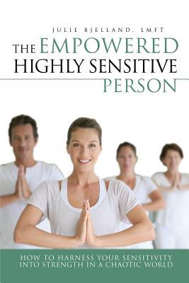 The Empowered Highly Sensitive Person  How to Harness Your Sensitivity Into Strength in a Chaotic World
