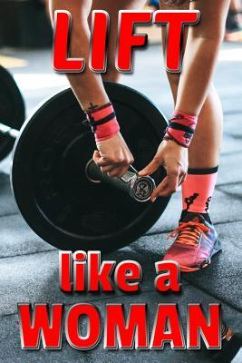 Lift Like a Woman  A 100-Page Training Exercise Log for Lifting Your Workout