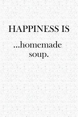 Happiness Is... Homemade Soup  A Softcover 6x9 Inch Matte Blank Notebook Journal with 120 Lined Pagesand an Uplifting Foodie Cover Slogan