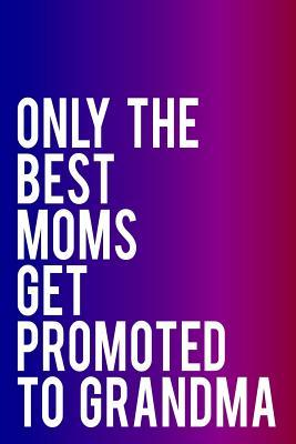 Only the Best Moms Get Promoted to Grandma  110-Page Blank Lined Journal Makes Great Grandmother, Mom or Sister Gift, 6x9