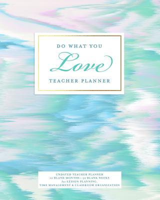 Do What You Love Teacher Planner, Undated 12 Blank Months, 52 Blank Weeks  Pretty Pastel Colors Lesson Planning Calendar Book for Teaching and Time Management