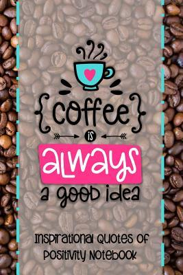 Coffee Is Always a Good Idea : Inspirational Quotes of Positivity Notebook