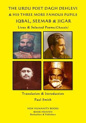 The Urdu Poet Dagh Dehlevi & His Three More Famous Pupils Iqbal, Seemab & Jigar  Lives & Selected Poems (Ghazals)