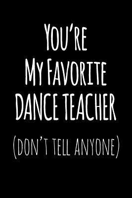 You're My Favorite Dance Teacher Don't Tell Anyone  Blank Lined Journal College Rule