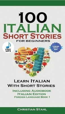 100 Italian Short Stories for Beginners Learn Italian with Stories Including Audiobook : Italian Edition Foreign Language Book 1