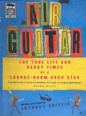 Air Guitar  The True Life and Daggy Times of a Lounge-room Rock Star