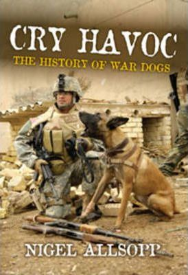 Cry Havoc : The History of Military War Dogs