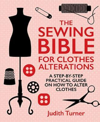 The Sewing Bible For Clothes Alterations : A Step-by-Step Practical Guide on How to Alter Clothes