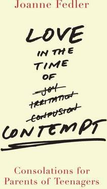 Love in the Time of Contempt : Consolations for Parents of Teenagers