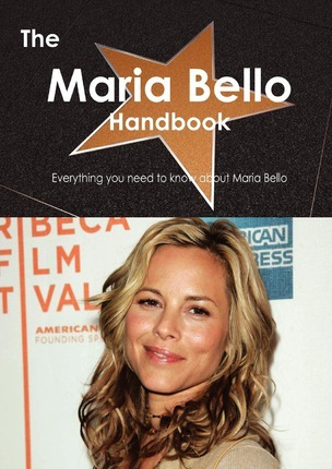 The Maria Bello Handbook - Everything You Need to Know about Maria Bello
