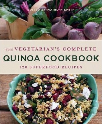 The Vegetarian's Complete Quinoa Cookbook : 120 Superfood Recipes
