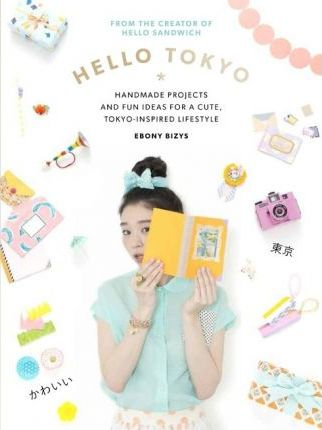 Hello Tokyo : Handmade Projects and Fun Ideas for a Cute, Tokyo-Inspired Lifestyle