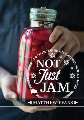 Not Just Jam : The Fat Pig Farm Book of Preserves, Pickles and Sauces