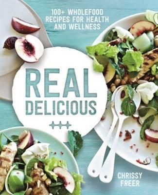 Real Delicious : 100+ Wholefood Recipes for Health and Wellness
