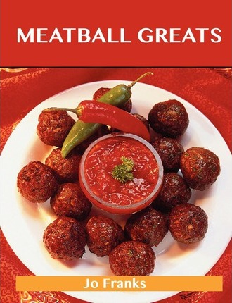Meatball Greats : Delicious Meatball Recipes, the Top 96 Meatball Recipes
